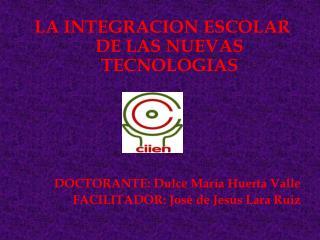 LA INTEGRACION ESCOLAR DE LAS NUEVAS TECNOLOGIAS DOCTORANTE: Dulce María Huerta Valle