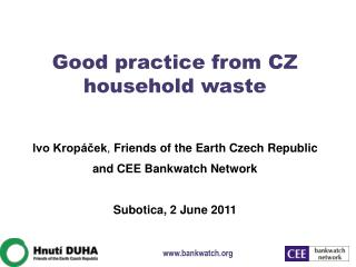 Good practice from CZ household waste Ivo Kropáček ,  Friends of the Earth Czech Republic