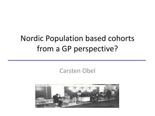 Nordic Population  based cohorts  from a GP  perspective ?