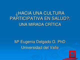 ¿HACIA  UNA CULTURA PARTICIPATIVA EN SALUD?:  UNA MIRADA CRÍTICA Mª  Eugenia Delgado G. PhD