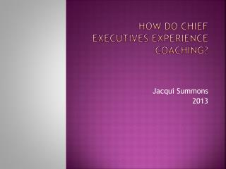 HOW DO CHIEF EXECUTIVES EXPERIENCE COACHING?