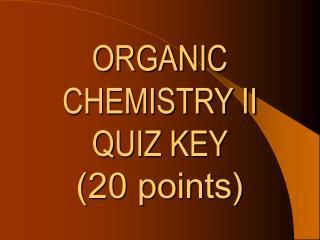 ORGANIC  CHEMISTRY II QUIZ KEY (20 points)