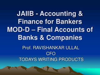 JAIIB - Accounting  Finance for Bankers MOD-D   Final Accounts of Banks  Companies