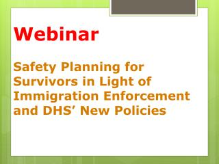 Webinar Safety  Planning for Survivors in  Light of Immigration Enforcement and DHS� New Policies