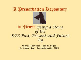 A Preservation Repository  in Prose  Being a Story  of the  DRS Past, Present and Future By