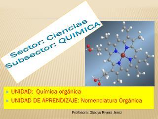 UNIDAD:  Química orgánica UNIDAD DE APRENDIZAJE: Nomenclatura Orgánica