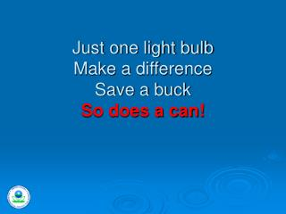 Just one light bulb Make a difference Save a buck  So does a can!