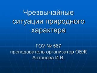 Чрезвычайные ситуации природного характера ГОУ № 567 преподаватель-организатор ОБЖ Антонова И.В.