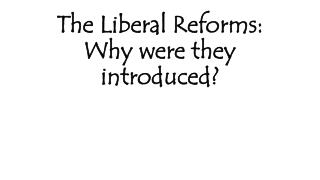 The Liberal Reforms: Why were they introduced?