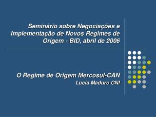 O Regime de Origem Mercosul-CAN Lucia Maduro CNI