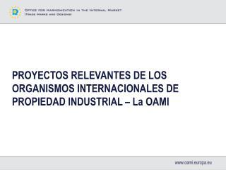 PROYECTOS RELEVANTES DE LOS ORGANISMOS INTERNACIONALES DE PROPIEDAD INDUSTRIAL � La OAMI