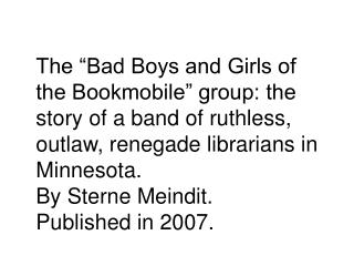 The  Bad Boys and Girls of the Bookmobile  group: the story of a band of ruthless, outlaw, renegade librarians in Minnes