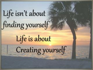 Life isn�t about  finding yourself         Life is about         Creating yourself