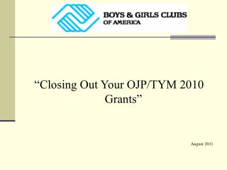 """Closing Out Your OJP/TYM 2010 Grants"" August 2011"