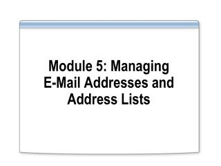 Module 5: Managing  E-Mail Addresses and Address Lists