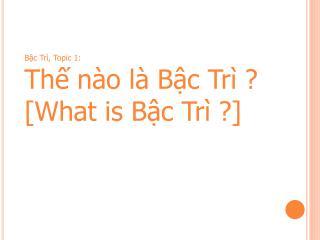 Bậc  Trì, Topic 1: Thế  nào là Bậc  Trì ? [What  is Bậc Trì  ?]