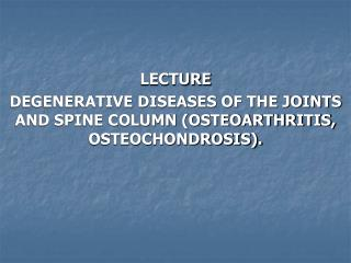 LECTURE DEGENERATIVE DISEASES OF THE JOINTS AND SPINE COLUMN (OSTEOARTHRITIS, OSTEOCHONDROSIS).