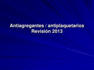 Antiagregantes / antiplaquetarios  Revisión 2013