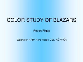COLOR STUDY OF BLAZARS Robert Filgas Supervisor: RNDr. Ren é  Hudec, CSc., A Ú AV ČR