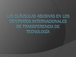 LAS CLÁUSULAS ABUSIVAS EN LOS CONTRATOS INTERNACIONALES DE TRANSFERENCIA DE TECNOLOGÍA