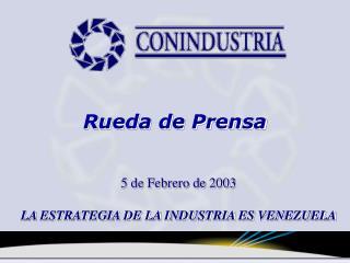 5 de Febrero de 2003 LA ESTRATEGIA DE LA INDUSTRIA ES VENEZUELA
