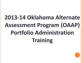 2013-14 Oklahoma Alternate Assessment Program  (OAAP) Portfolio Administration Training