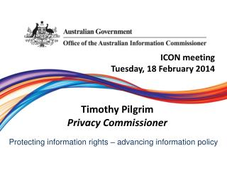 ICON meeting Tuesday, 18 February 2014 Timothy Pilgrim Privacy Commissioner