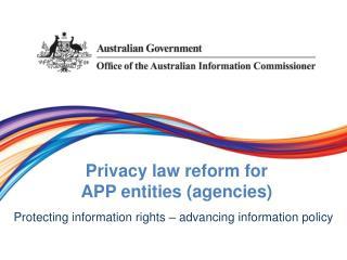 Privacy law  r eform for  APP entities (agencies )