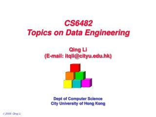 CS6482 Topics on Data Engineering Qing Li (E-mail: itqli@cityu.hk) Dept of Computer Science