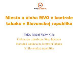 Miesto a úloha MVO v kontrole  tabaku v Slovenskej republike PhDr. Blažej Slabý, CSc