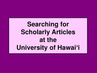 Searching for  Scholarly Articles  at the  University of Hawai ' i