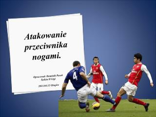 Atakowanie przeciwnika nogami. Opracował: Dominik Pasek Sędzia II Ligi 2013.04.12 Głogów