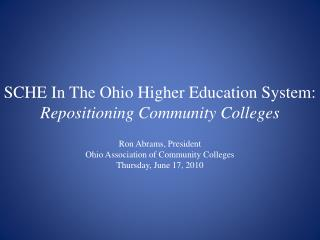 SCHE In The Ohio Higher Education System: Repositioning Community Colleges Ron Abrams, President