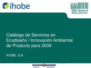 Catálogo de Servicios en Ecodiseño / Innovación Ambiental de Producto para 2009 IHOBE, S.A.