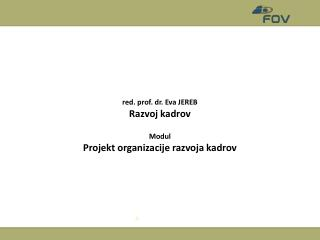 red. prof. dr. Eva JEREB Razvoj kadrov Modul Projekt organizacije razvoja kadrov