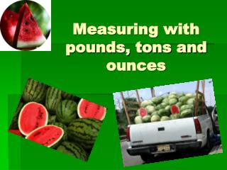 Measuring with pounds, tons and ounces
