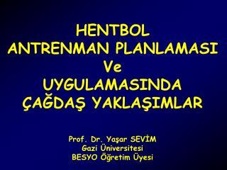 HENTBOL ANTRENMAN PLANLAMASI Ve UYGULAMASINDA ÇAĞDAŞ YAKLAŞIMLAR Prof. Dr. Yaşar SEVİM