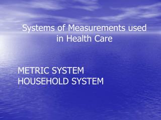 Systems of Measurements used in Health Care METRIC SYSTEM HOUSEHOLD SYSTEM