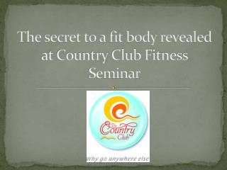 The Secret to a fit body revealed at Country Club Fitness Se