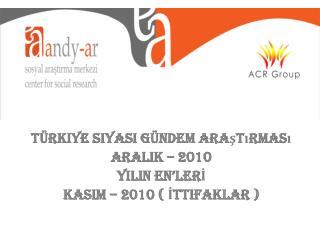 Türkiye Siyasi Gündem Araştırması ARALIK – 2010 YILIN EN'LERİ KASIM – 2010 ( İttifaklar )
