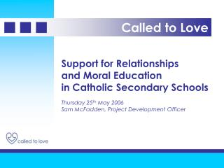 Support for Relationships and Moral Education  in Catholic Secondary Schools  Thursday 25th May 2006 Sam McFadden, Proje