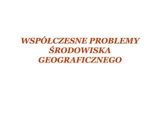 WSPÓŁCZESNE PROBLEMY ŚRODOWISKA GEOGRAFICZNEGO