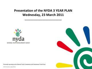 Presentation of the NYDA 3 YEAR PLAN Wednesday, 23 March 2011 _________________________