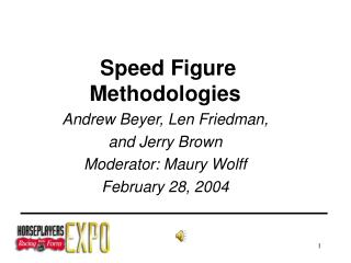 Speed Figure Methodologies Andrew Beyer, Len Friedman, and Jerry Brown Moderator: Maury Wolff