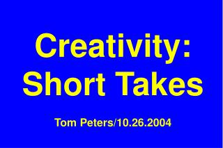 Creativity: Short Takes Tom Peters/10.26.2004