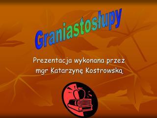 Prezentacja wykonana przez  mgr Katarzyne Kostrowska