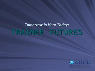 Tomorrow is Here Today:  TRAINEE FUTURES