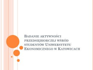Badanie aktywności przedsiębiorczej wśród studentów Uniwersytetu Ekonomicznego w Katowicach