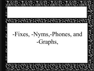 -Fixes, -Nyms,-Phones, and     -Graphs,