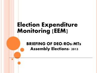 Election Expenditure Monitoring [EEM] BRIEFING OF DEO/ROs/MTs   Assembly Elections- 2013